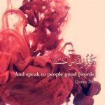 And speak to people good (Quran 2:83)